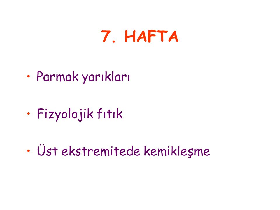 7. HAFTA Parmak yarıkları Fizyolojik fıtık Üst ekstremitede kemikleşme