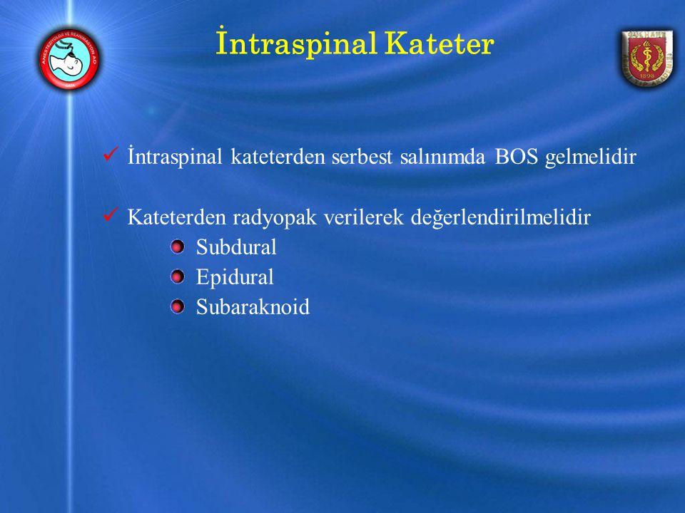 İntraspinal Kateter İntraspinal kateterden serbest salınımda BOS gelmelidir. Kateterden radyopak verilerek değerlendirilmelidir.