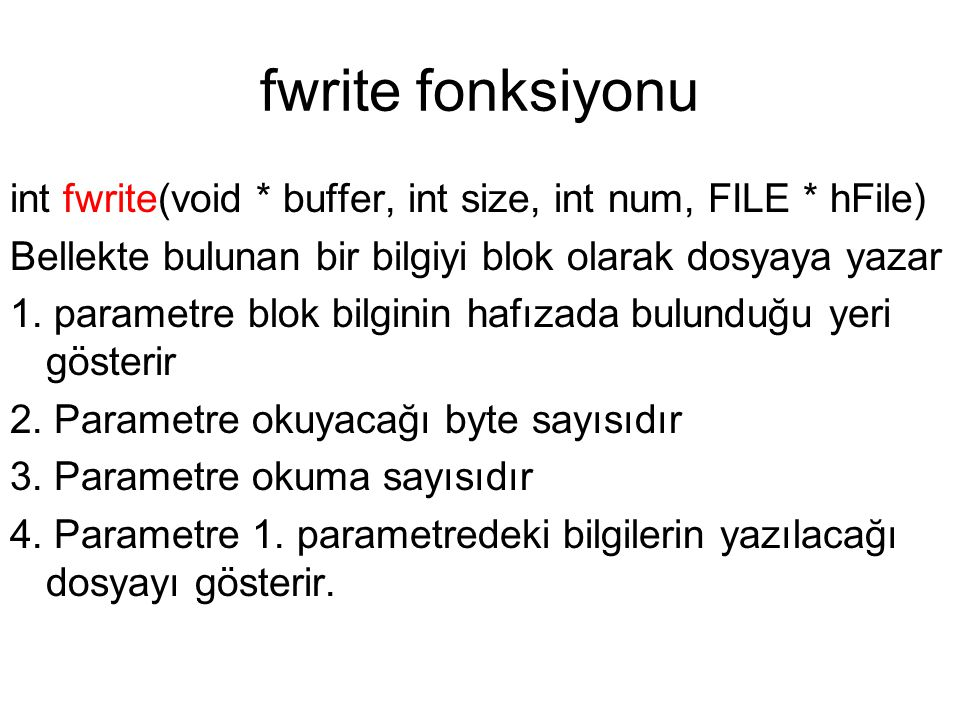 fwrite fonksiyonu int fwrite(void * buffer, int size, int num, FILE * hFile) Bellekte bulunan bir bilgiyi blok olarak dosyaya yazar.