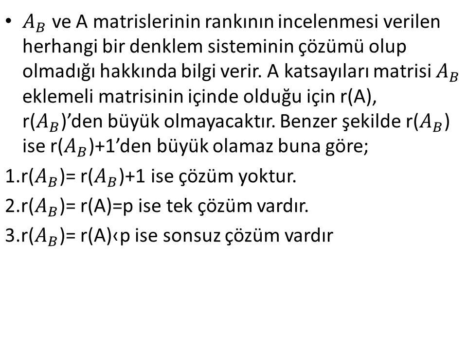 𝐴 𝐵 ve A matrislerinin rankının incelenmesi verilen herhangi bir denklem sisteminin çözümü olup olmadığı hakkında bilgi verir. A katsayıları matrisi 𝐴 𝐵 eklemeli matrisinin içinde olduğu için r(A), r( 𝐴 𝐵 )'den büyük olmayacaktır. Benzer şekilde r( 𝐴 𝐵 ) ise r( 𝐴 𝐵 )+1'den büyük olamaz buna göre;