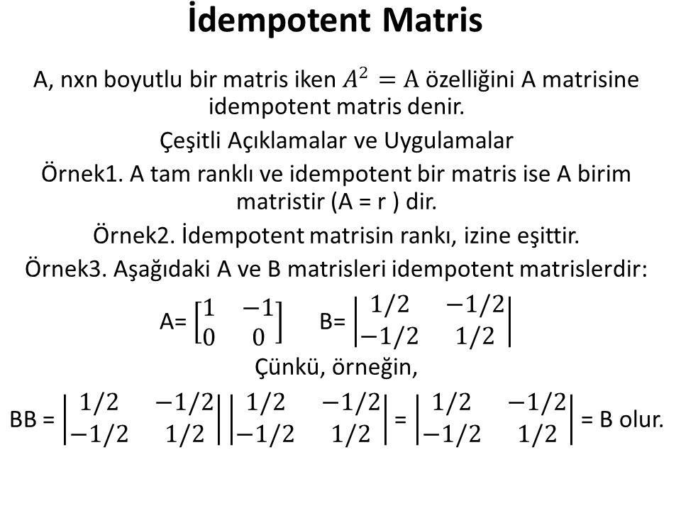 İdempotent Matris A, nxn boyutlu bir matris iken 𝐴 2 =A özelliğini A matrisine idempotent matris denir.