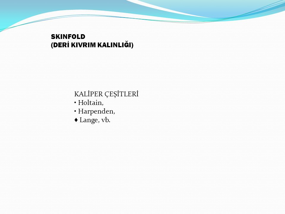 SKINFOLD (DERİ KIVRIM KALINLIĞI) KALİPER ÇEŞİTLERİ • Holtain, • Harpenden, ♦ Lange, vb.