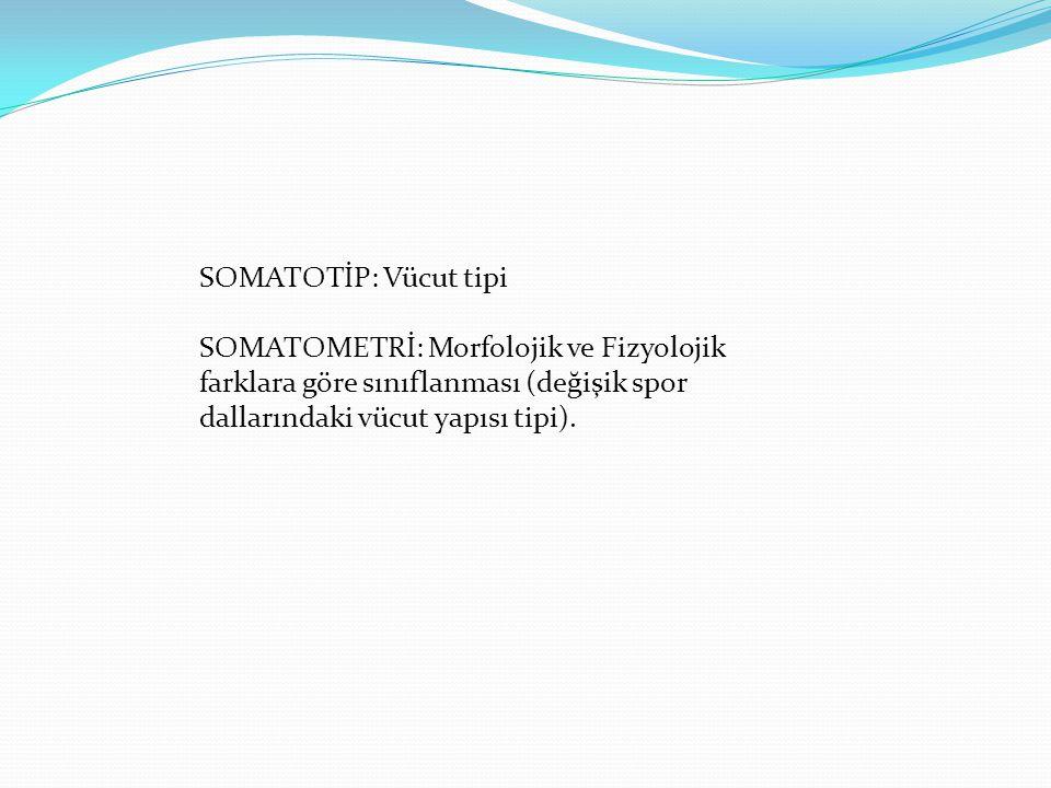 SOMATOTİP: Vücut tipi SOMATOMETRİ: Morfolojik ve Fizyolojik. farklara göre sınıflanması (değişik spor.
