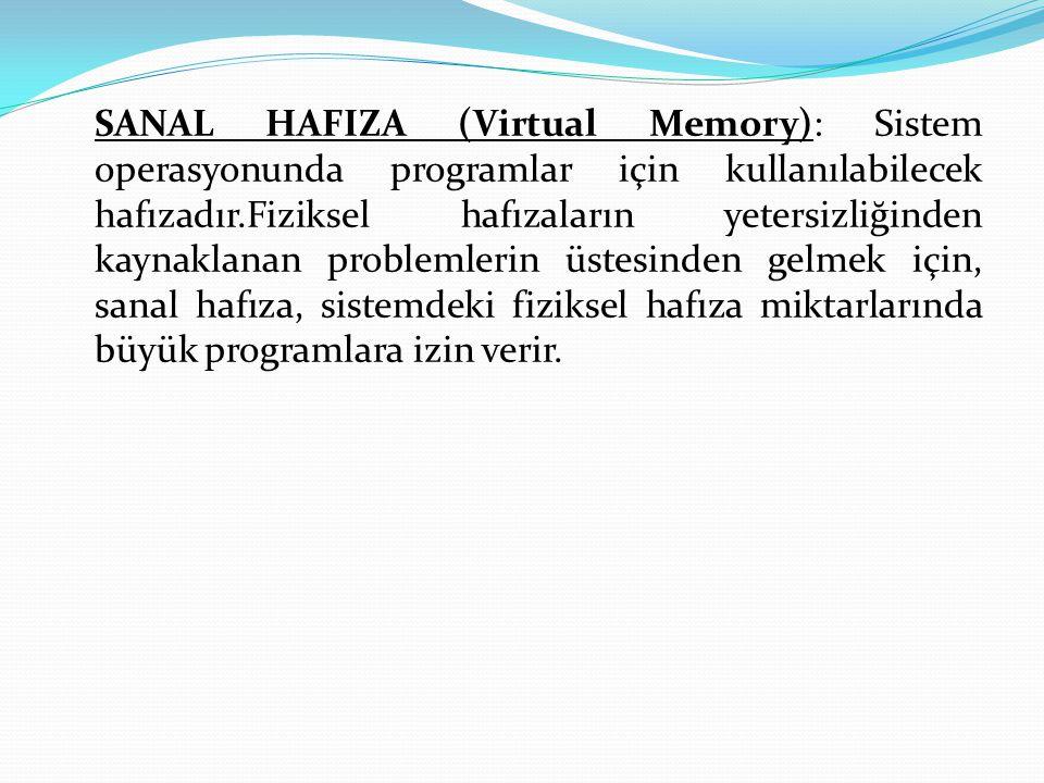 SANAL HAFIZA (Virtual Memory): Sistem operasyonunda programlar için kullanılabilecek hafızadır.Fiziksel hafızaların yetersizliğinden kaynaklanan problemlerin üstesinden gelmek için, sanal hafıza, sistemdeki fiziksel hafıza miktarlarında büyük programlara izin verir.