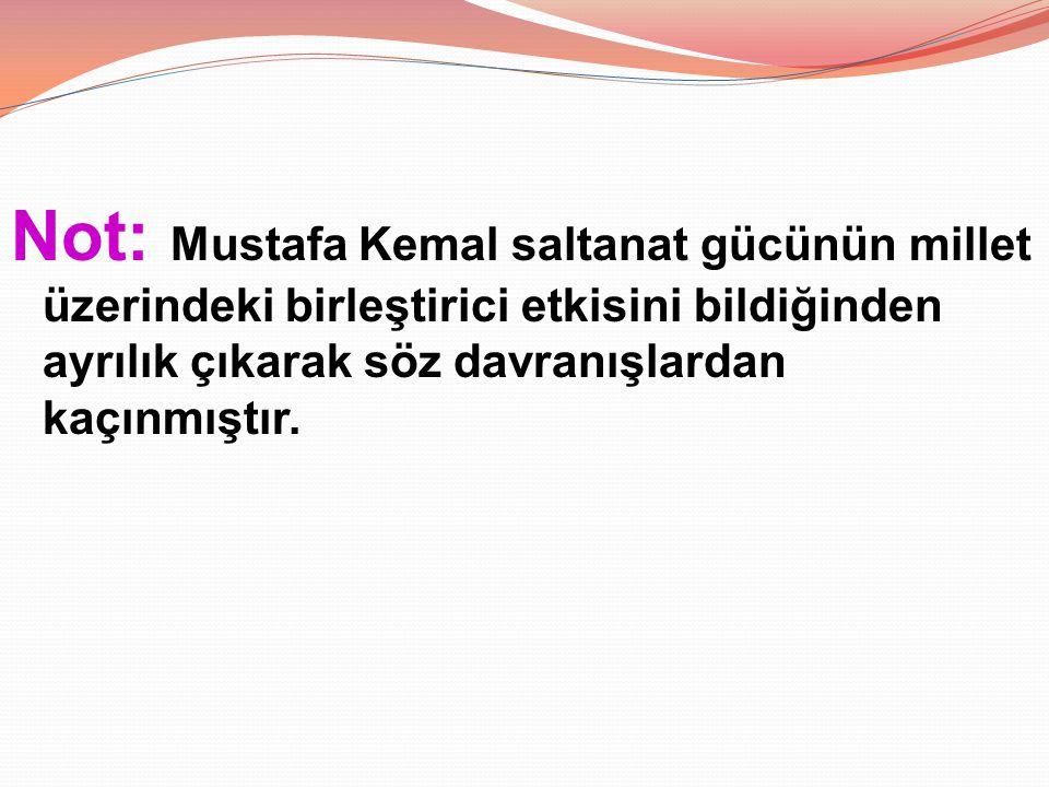 Not: Mustafa Kemal saltanat gücünün millet üzerindeki birleştirici etkisini bildiğinden ayrılık çıkarak söz davranışlardan kaçınmıştır.