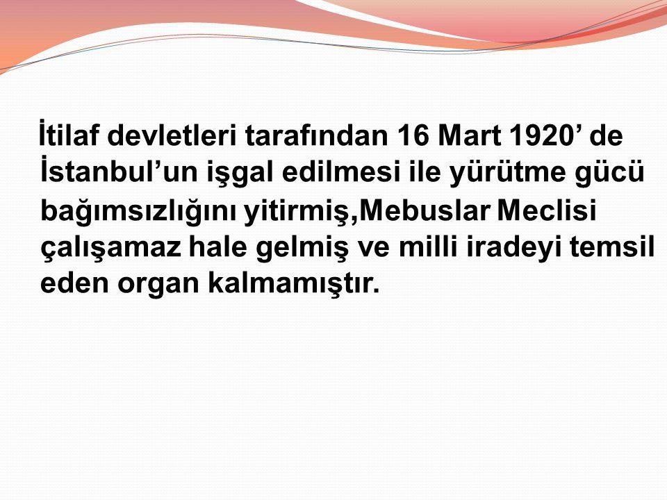 İtilaf devletleri tarafından 16 Mart 1920' de İstanbul'un işgal edilmesi ile yürütme gücü bağımsızlığını yitirmiş,Mebuslar Meclisi çalışamaz hale gelmiş ve milli iradeyi temsil eden organ kalmamıştır.
