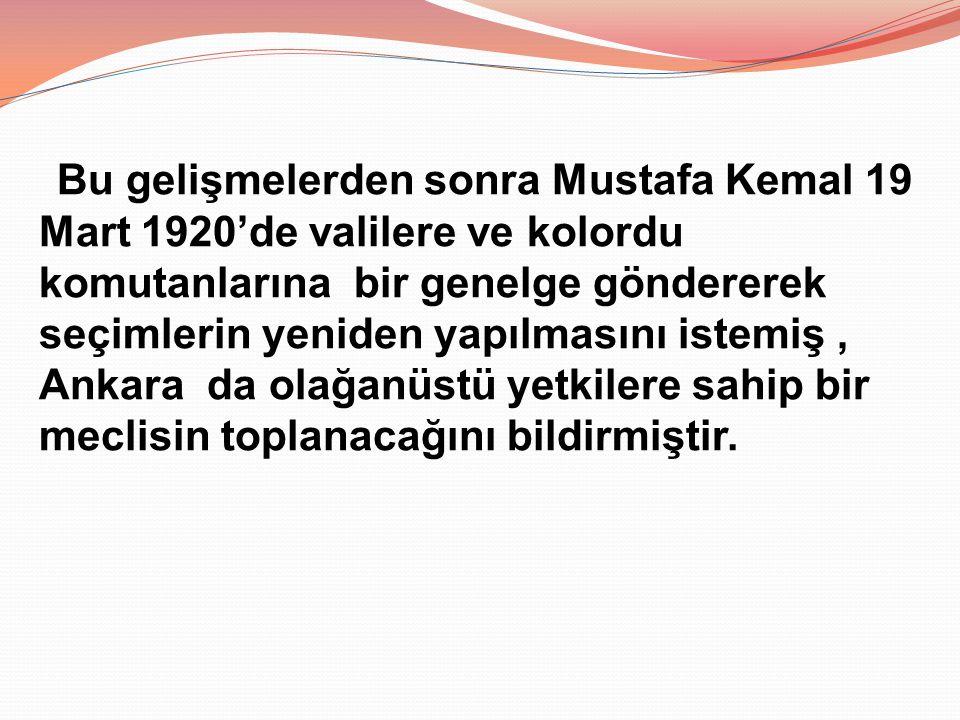 Bu gelişmelerden sonra Mustafa Kemal 19 Mart 1920'de valilere ve kolordu komutanlarına bir genelge göndererek seçimlerin yeniden yapılmasını istemiş , Ankara da olağanüstü yetkilere sahip bir meclisin toplanacağını bildirmiştir.