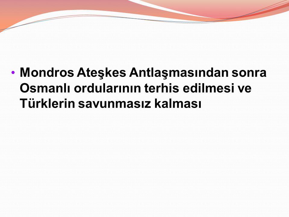 Mondros Ateşkes Antlaşmasından sonra Osmanlı ordularının terhis edilmesi ve Türklerin savunmasız kalması