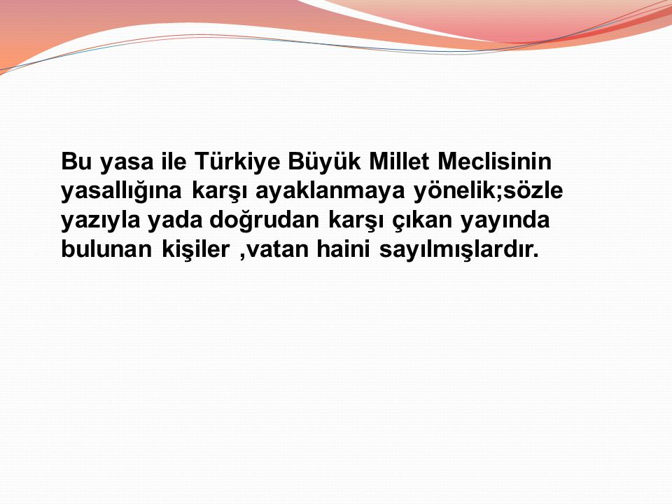 Bu yasa ile Türkiye Büyük Millet Meclisinin yasallığına karşı ayaklanmaya yönelik;sözle yazıyla yada doğrudan karşı çıkan yayında bulunan kişiler ,vatan haini sayılmışlardır.