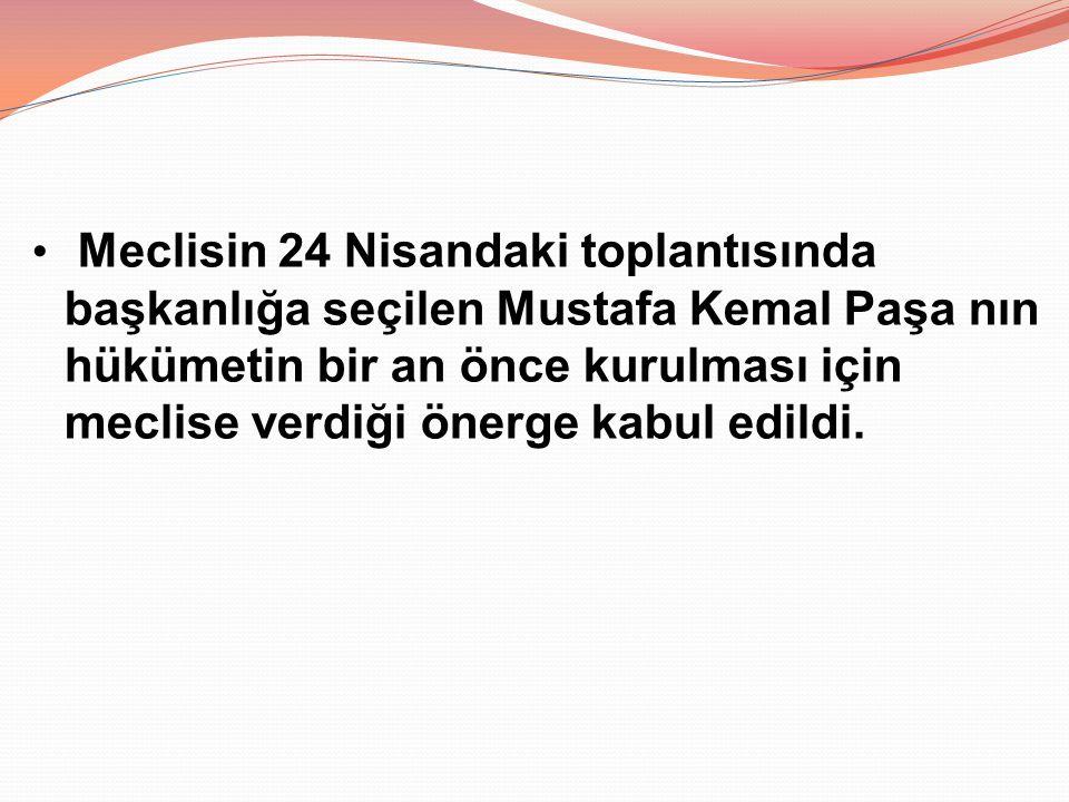 Meclisin 24 Nisandaki toplantısında başkanlığa seçilen Mustafa Kemal Paşa nın hükümetin bir an önce kurulması için meclise verdiği önerge kabul edildi.