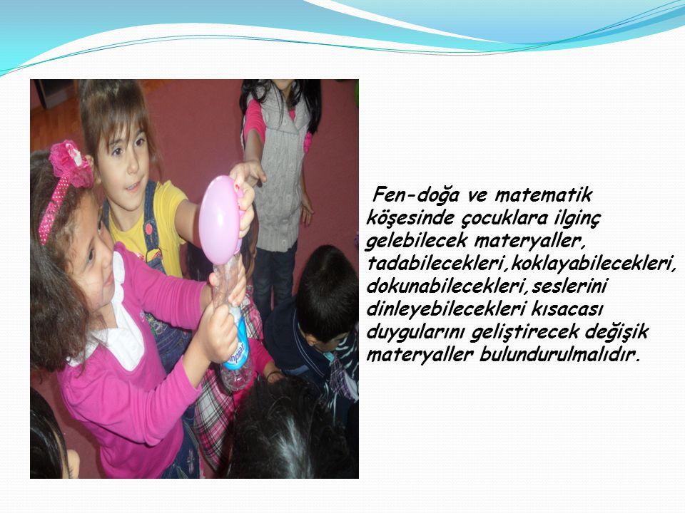 Fen-doğa ve matematik köşesinde çocuklara ilginç gelebilecek materyaller, tadabilecekleri,koklayabilecekleri,dokunabilecekleri,seslerini dinleyebilecekleri kısacası duygularını geliştirecek değişik materyaller bulundurulmalıdır.