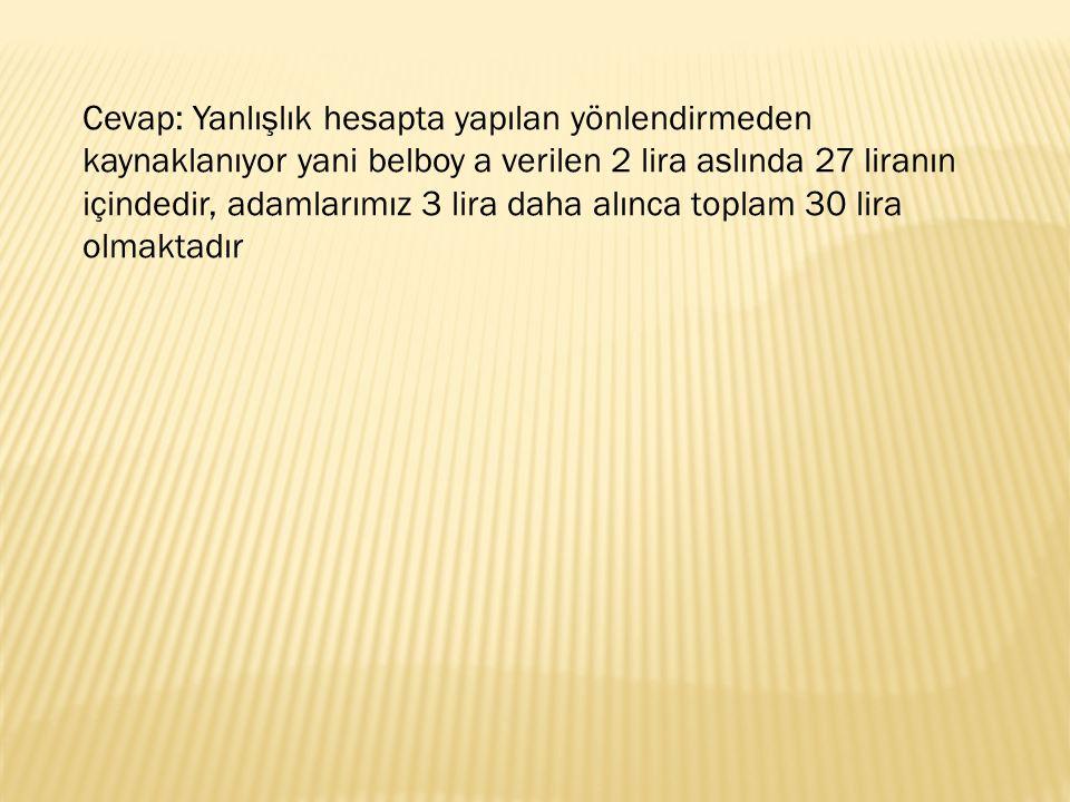 Cevap: Yanlışlık hesapta yapılan yönlendirmeden kaynaklanıyor yani belboy a verilen 2 lira aslında 27 liranın içindedir, adamlarımız 3 lira daha alınca toplam 30 lira olmaktadır