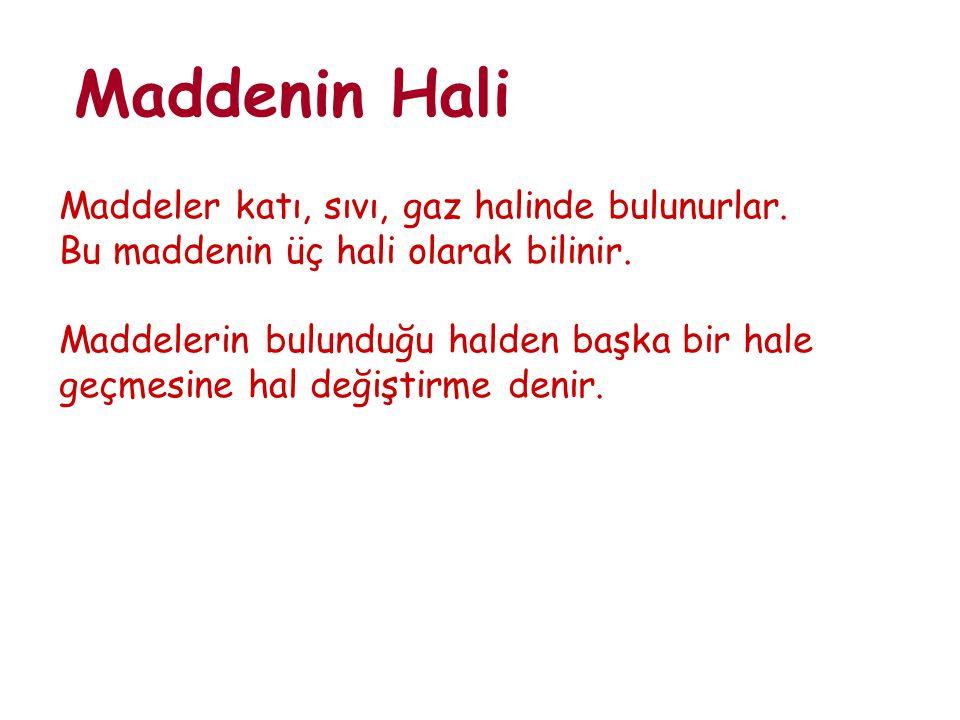 Maddenin Hali Maddeler katı, sıvı, gaz halinde bulunurlar.