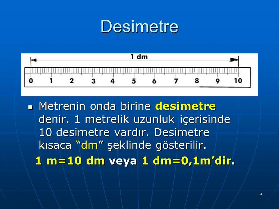 Desimetre Metrenin onda birine desimetre denir. 1 metrelik uzunluk içerisinde 10 desimetre vardır. Desimetre kısaca dm şeklinde gösterilir.