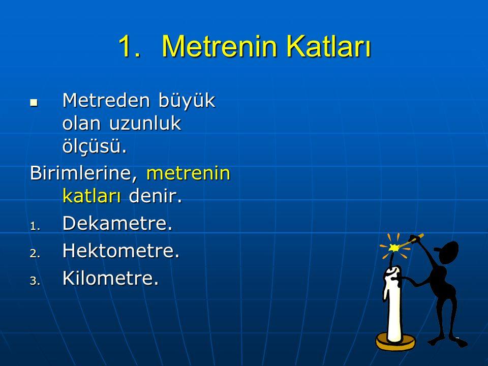 Metrenin Katları Metreden büyük olan uzunluk ölçüsü.