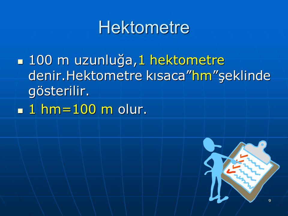 Hektometre 100 m uzunluğa,1 hektometre denir.Hektometre kısaca hm şeklinde gösterilir.