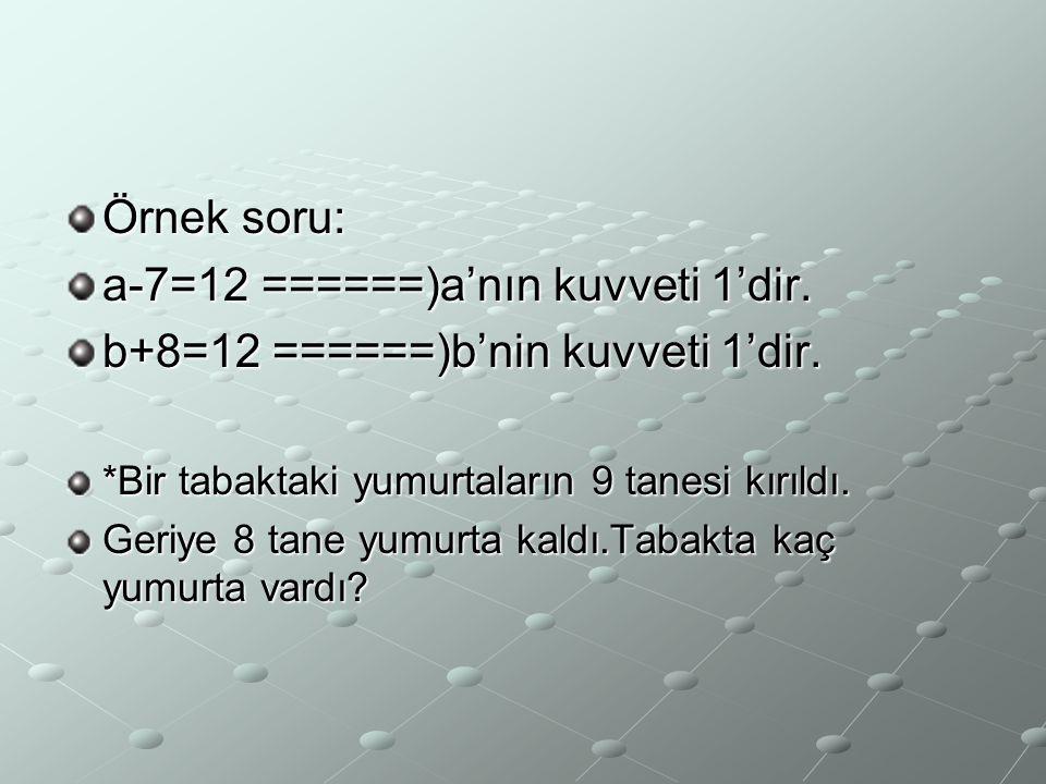 a-7=12 ======)a'nın kuvveti 1'dir. b+8=12 ======)b'nin kuvveti 1'dir.