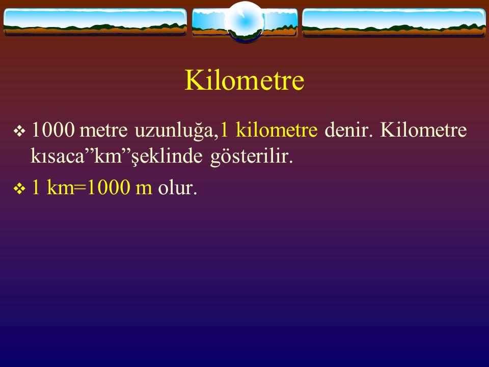 Kilometre 1000 metre uzunluğa,1 kilometre denir. Kilometre kısaca km şeklinde gösterilir.
