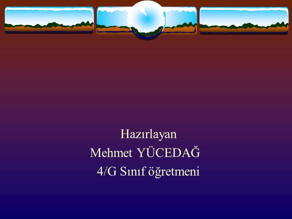 Hazırlayan Mehmet YÜCEDAĞ 4/G Sınıf öğretmeni