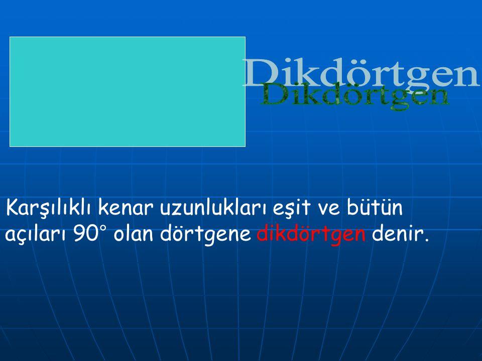 Dikdörtgen Karşılıklı kenar uzunlukları eşit ve bütün açıları 90° olan dörtgene dikdörtgen denir.