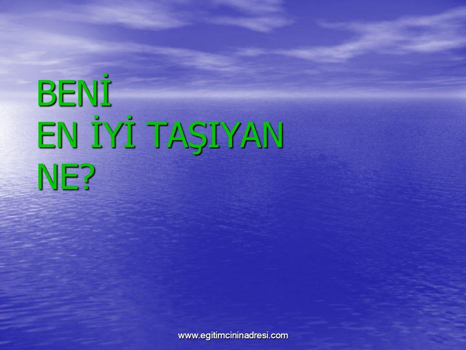 BENİ EN İYİ TAŞIYAN NE www.egitimcininadresi.com