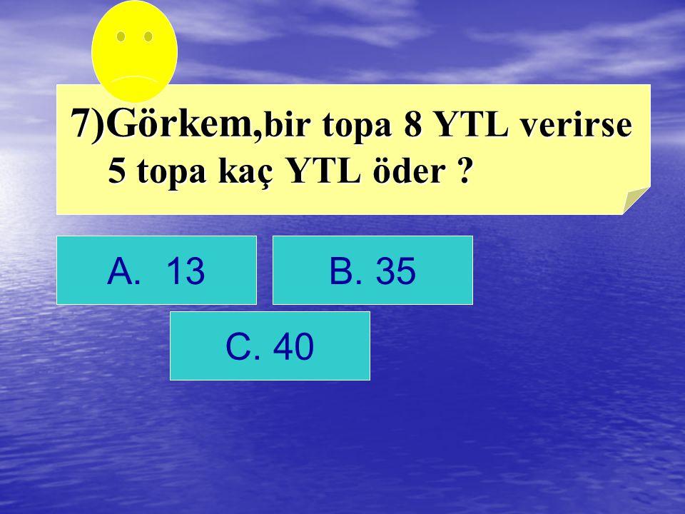 7)Görkem,bir topa 8 YTL verirse 5 topa kaç YTL öder