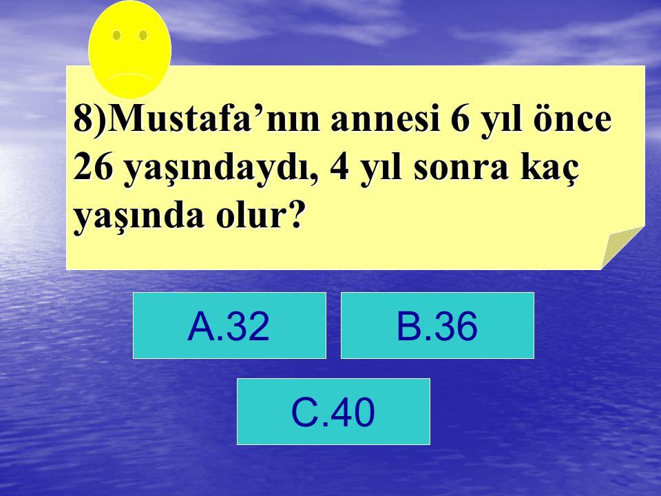 8)Mustafa'nın annesi 6 yıl önce 26 yaşındaydı, 4 yıl sonra kaç yaşında olur