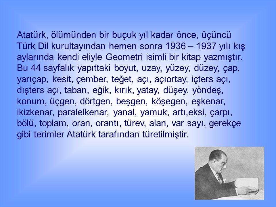Atatürk, ölümünden bir buçuk yıl kadar önce, üçüncü Türk Dil kurultayından hemen sonra 1936 – 1937 yılı kış aylarında kendi eliyle Geometri isimli bir kitap yazmıştır.