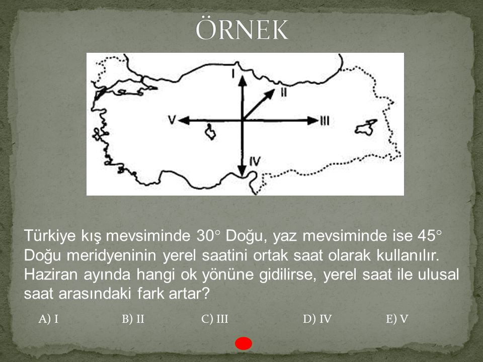 ÖRNEK Türkiye kış mevsiminde 30° Doğu, yaz mevsiminde ise 45° Doğu meridyeninin yerel saatini ortak saat olarak kullanılır.