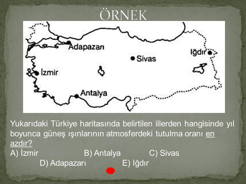 ÖRNEK Yukarıdaki Türkiye haritasında belirtilen illerden hangisinde yıl boyunca güneş ışınlarının atmosferdeki tutulma oranı en azdır