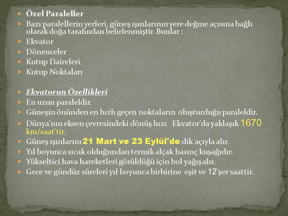 Özel Paraleller Bazı paralellerin yerleri, güneş ışınlarının yere değme açısına bağlı olarak doğa tarafından belirlenmiştir. Bunlar :