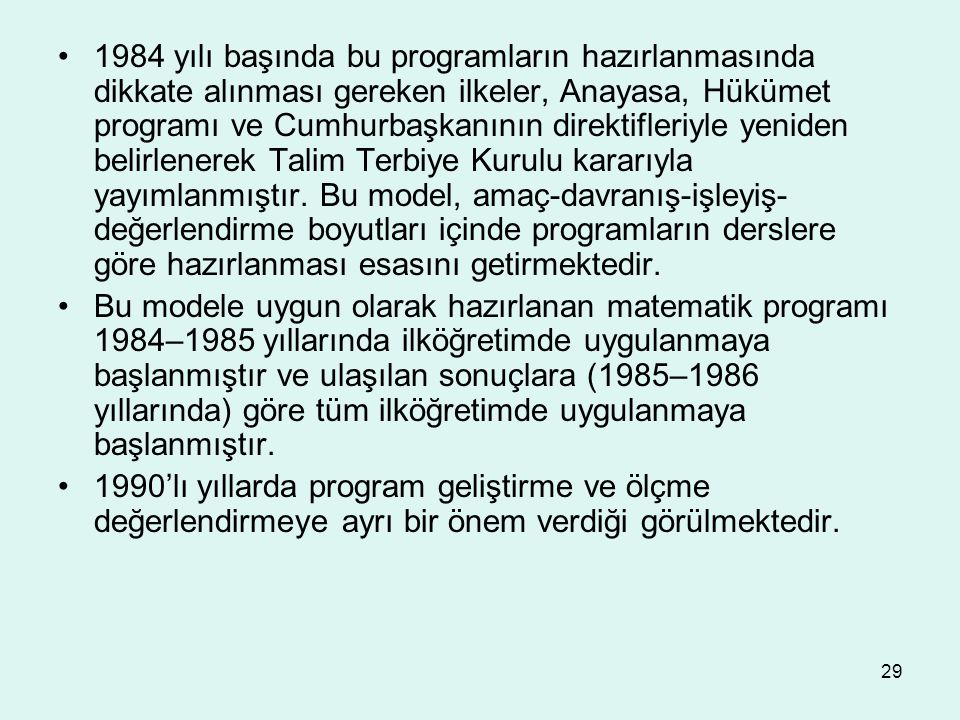 1984 yılı başında bu programların hazırlanmasında dikkate alınması gereken ilkeler, Anayasa, Hükümet programı ve Cumhurbaşkanının direktifleriyle yeniden belirlenerek Talim Terbiye Kurulu kararıyla yayımlanmıştır. Bu model, amaç-davranış-işleyiş-değerlendirme boyutları içinde programların derslere göre hazırlanması esasını getirmektedir.