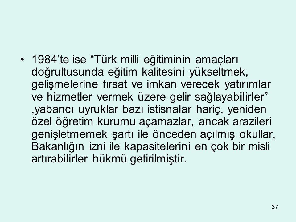 1984'te ise Türk milli eğitiminin amaçları doğrultusunda eğitim kalitesini yükseltmek, gelişmelerine fırsat ve imkan verecek yatırımlar ve hizmetler vermek üzere gelir sağlayabilirler ,yabancı uyruklar bazı istisnalar hariç, yeniden özel öğretim kurumu açamazlar, ancak arazileri genişletmemek şartı ile önceden açılmış okullar, Bakanlığın izni ile kapasitelerini en çok bir misli artırabilirler hükmü getirilmiştir.