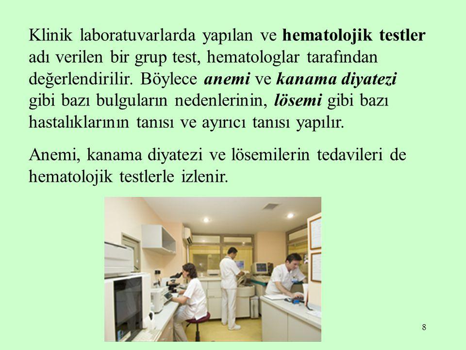 Klinik laboratuvarlarda yapılan ve hematolojik testler adı verilen bir grup test, hematologlar tarafından değerlendirilir. Böylece anemi ve kanama diyatezi gibi bazı bulguların nedenlerinin, lösemi gibi bazı hastalıklarının tanısı ve ayırıcı tanısı yapılır.