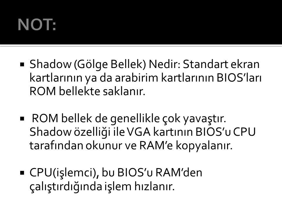 NOT: Shadow (Gölge Bellek) Nedir: Standart ekran kartlarının ya da arabirim kartlarının BIOS'ları ROM bellekte saklanır.