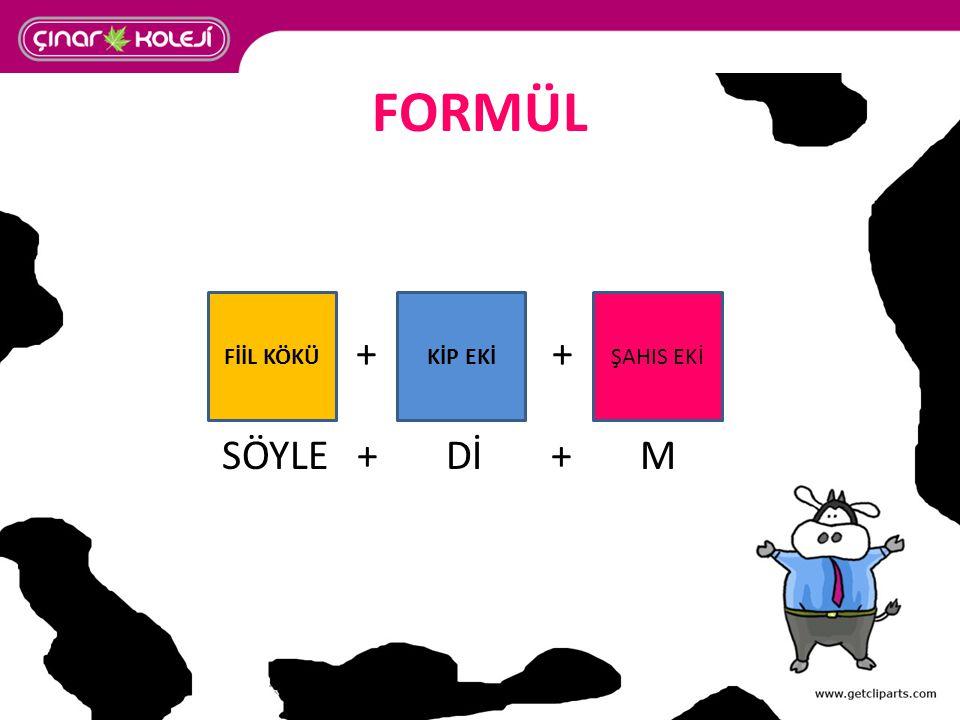 FORMÜL + + SÖYLE + Dİ + M. FİİL KÖKÜ. KİP EKİ.