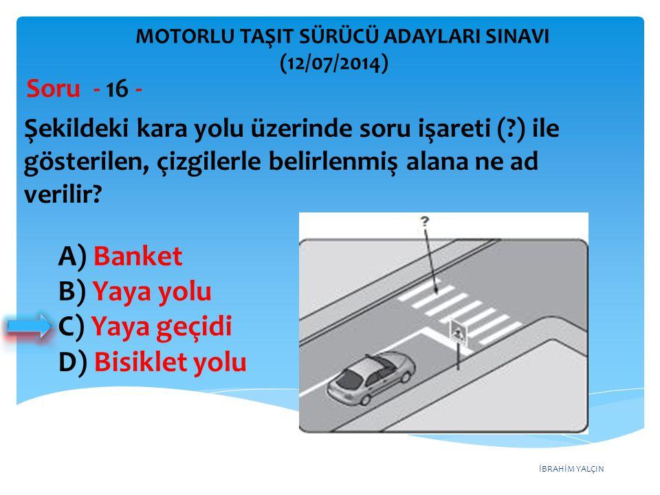 A) Banket B) Yaya yolu C) Yaya geçidi D) Bisiklet yolu Soru - 16 -
