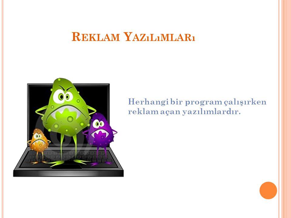 Reklam Yazılımları Herhangi bir program çalışırken reklam açan yazılımlardır.