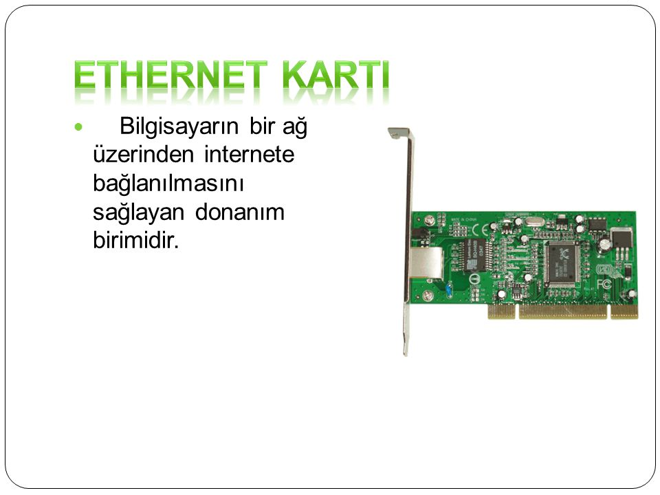 ETHERNET KARTI Bilgisayarın bir ağ üzerinden internete bağlanılmasını sağlayan donanım birimidir.