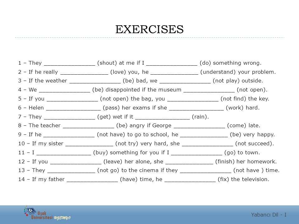 EXERCISES 1 – They _______________ (shout) at me if I _______________ (do) something wrong.