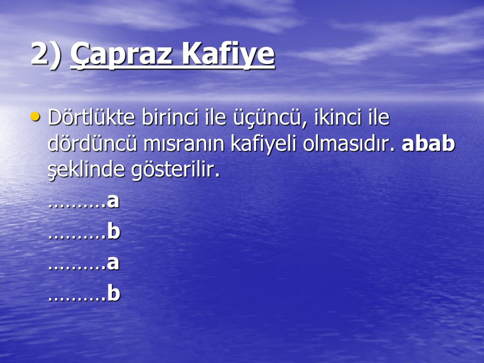 2) Çapraz Kafiye Dörtlükte birinci ile üçüncü, ikinci ile dördüncü mısranın kafiyeli olmasıdır. abab şeklinde gösterilir.
