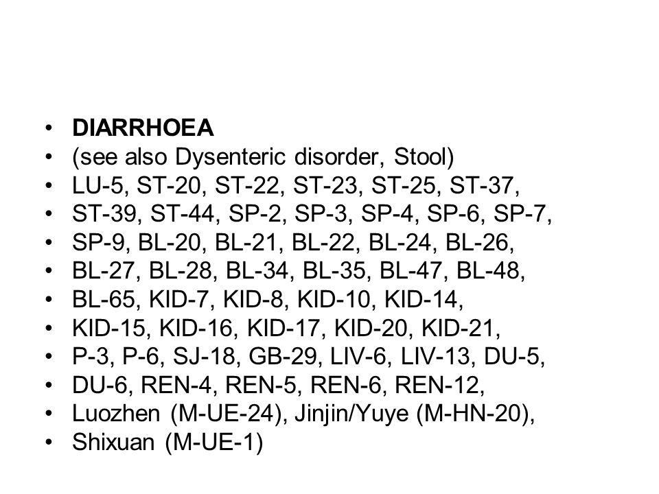 DIARRHOEA (see also Dysenteric disorder, Stool) LU-5, ST-20, ST-22, ST-23, ST-25, ST-37, ST-39, ST-44, SP-2, SP-3, SP-4, SP-6, SP-7,