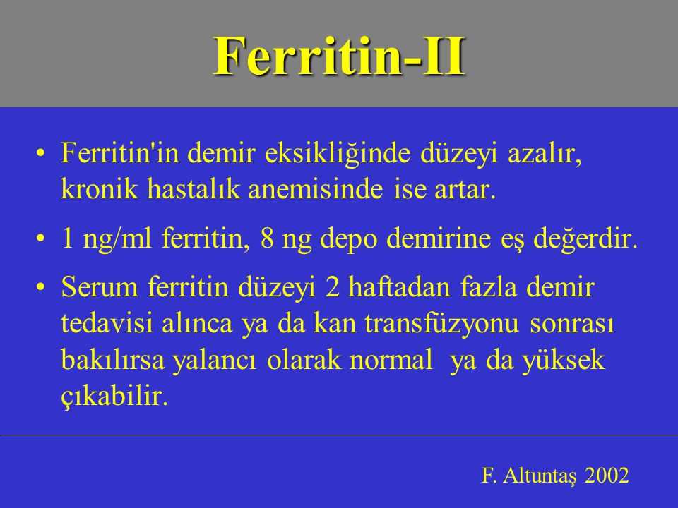 Ferritin-II Ferritin in demir eksikliğinde düzeyi azalır, kronik hastalık anemisinde ise artar. 1 ng/ml ferritin, 8 ng depo demirine eş değerdir.
