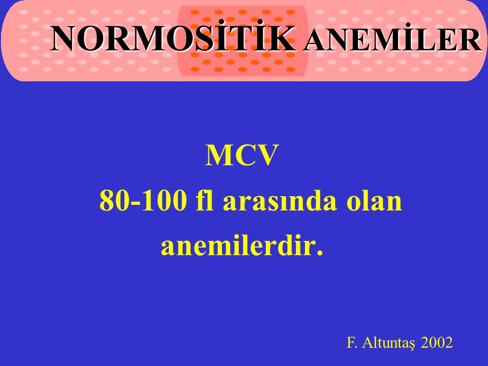 NORMOSİTİK ANEMİLER MCV 80-100 fl arasında olan anemilerdir.