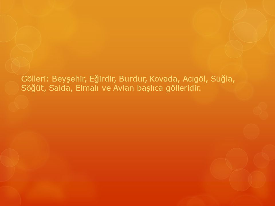 Gölleri: Beyşehir, Eğirdir, Burdur, Kovada, Acıgöl, Suğla, Söğüt, Salda, Elmalı ve Avlan başlıca gölleridir.