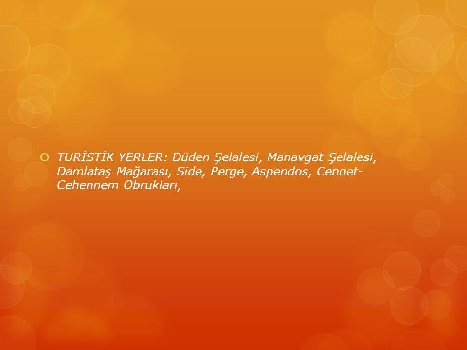 TURİSTİK YERLER: Düden Şelalesi, Manavgat Şelalesi, Damlataş Mağarası, Side, Perge, Aspendos, Cennet- Cehennem Obrukları,