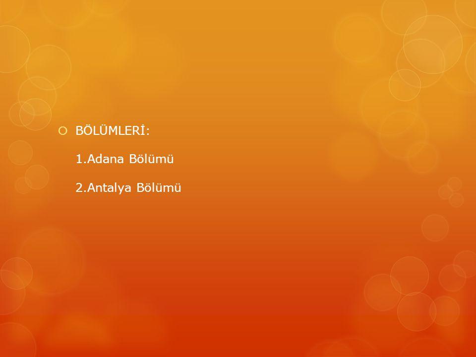 BÖLÜMLERİ: 1.Adana Bölümü 2.Antalya Bölümü