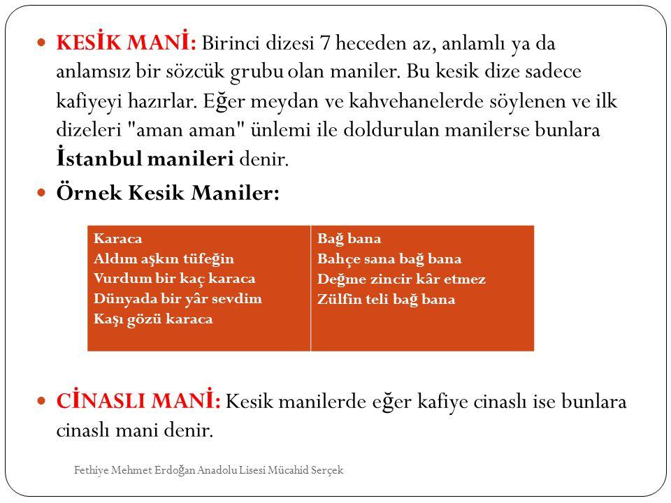 KESİK MANİ: Birinci dizesi 7 heceden az, anlamlı ya da anlamsız bir sözcük grubu olan maniler. Bu kesik dize sadece kafiyeyi hazırlar. Eğer meydan ve kahvehanelerde söylenen ve ilk dizeleri aman aman ünlemi ile doldurulan manilerse bunlara İstanbul manileri denir.