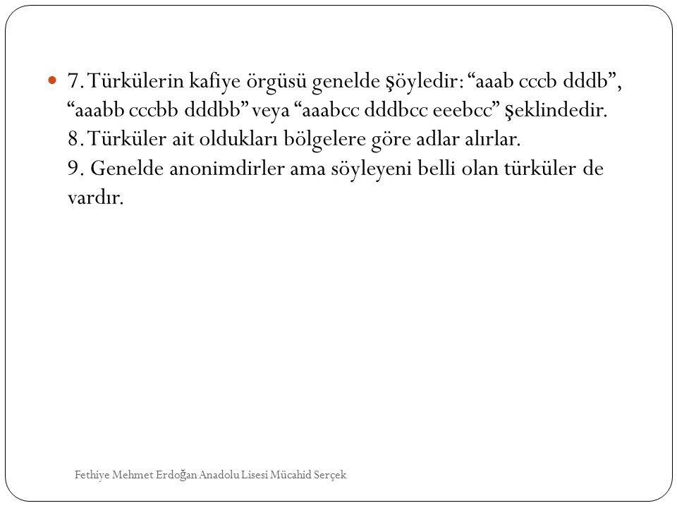 7. Türkülerin kafiye örgüsü genelde şöyledir: aaab cccb dddb , aaabb cccbb dddbb veya aaabcc dddbcc eeebcc şeklindedir. 8. Türküler ait oldukları bölgelere göre adlar alırlar. 9. Genelde anonimdirler ama söyleyeni belli olan türküler de vardır.