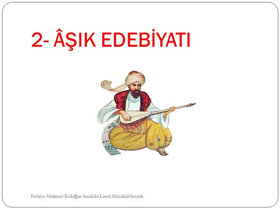 2- ÂŞIK EDEBİYATI Fethiye Mehmet Erdoğan Anadolu Lisesi Mücahid Serçek